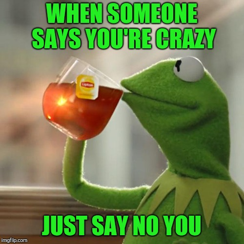 But Thats None Of My Business Meme | WHEN SOMEONE SAYS YOU'RE CRAZY JUST SAY NO YOU | image tagged in memes,but thats none of my business,kermit the frog | made w/ Imgflip meme maker