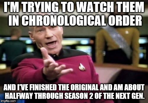 Picard Wtf Meme | I'M TRYING TO WATCH THEM IN CHRONOLOGICAL ORDER AND I'VE FINISHED THE ORIGINAL AND AM ABOUT HALFWAY THROUGH SEASON 2 OF THE NEXT GEN. | image tagged in memes,picard wtf | made w/ Imgflip meme maker