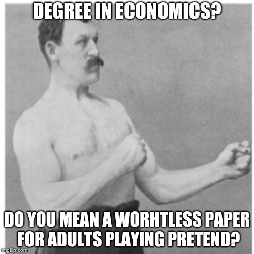 Overly Manly Man Meme | DEGREE IN ECONOMICS? DO YOU MEAN A WORHTLESS PAPER FOR ADULTS PLAYING PRETEND? | image tagged in memes,overly manly man | made w/ Imgflip meme maker