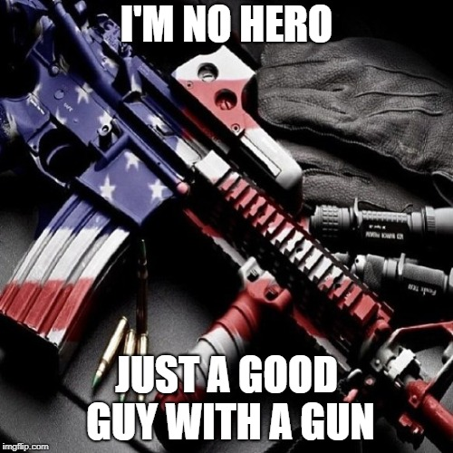 I'M NO HERO JUST A GOOD GUY WITH A GUN | image tagged in guns | made w/ Imgflip meme maker