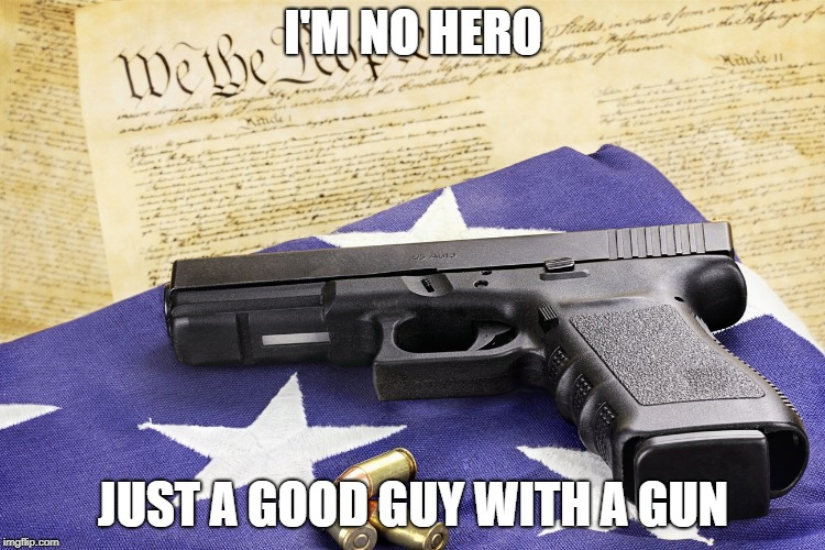 gun constitution | I'M NO HERO JUST A GOOD GUY WITH A GUN | image tagged in gun constitution | made w/ Imgflip meme maker