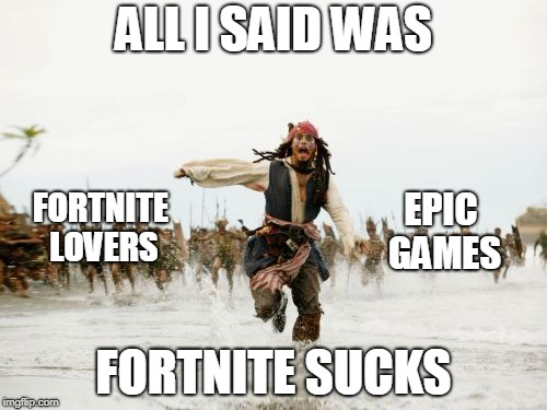 Jack Sparrow Being Chased Meme | ALL I SAID WAS FORTNITE SUCKS FORTNITE LOVERS EPIC GAMES | image tagged in memes,jack sparrow being chased,fortnite | made w/ Imgflip meme maker
