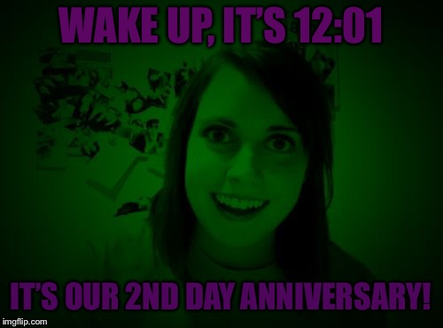 Overly Attached Girlfriend at Night - a RayCat template | WAKE UP, IT'S 12:01 IT'S OUR 2ND DAY ANNIVERSARY! | image tagged in overly attached girlfriend at night - a raycat template,memes,overly attached girlfriend | made w/ Imgflip meme maker