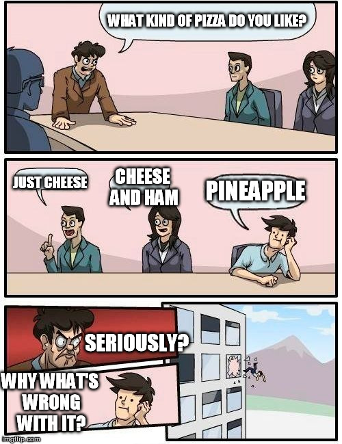 Boardroom Meeting Suggestion Meme | WHAT KIND OF PIZZA DO YOU LIKE? JUST CHEESE CHEESE AND HAM PINEAPPLE SERIOUSLY? WHY WHAT'S WRONG WITH IT? | image tagged in memes,boardroom meeting suggestion | made w/ Imgflip meme maker