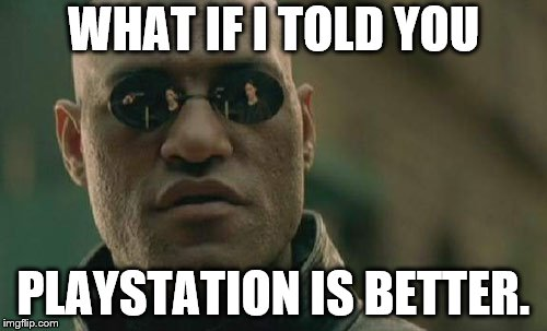 Matrix Morpheus Meme | WHAT IF I TOLD YOU PLAYSTATION IS BETTER. | image tagged in memes,matrix morpheus | made w/ Imgflip meme maker