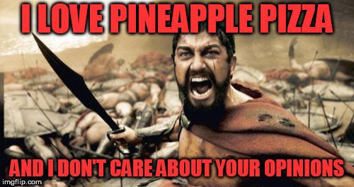 Sparta Leonidas Meme | I LOVE PINEAPPLE PIZZA AND I DON'T CARE ABOUT YOUR OPINIONS | image tagged in memes,sparta leonidas | made w/ Imgflip meme maker