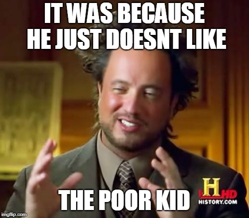 Ancient Aliens Meme | IT WAS BECAUSE HE JUST DOESNT LIKE THE POOR KID | image tagged in memes,ancient aliens | made w/ Imgflip meme maker