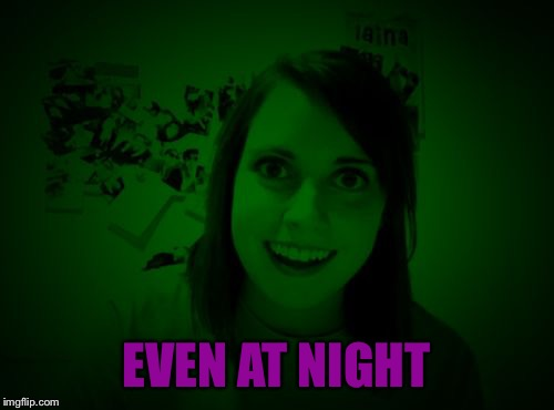 Overly Attached Girlfriend at Night - a RayCat template | EVEN AT NIGHT | image tagged in overly attached girlfriend at night - a raycat template | made w/ Imgflip meme maker