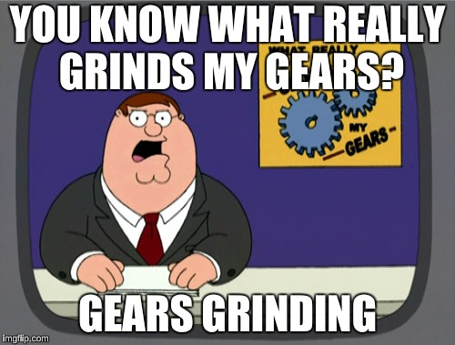 Peter Griffin News Meme | YOU KNOW WHAT REALLY GRINDS MY GEARS? GEARS GRINDING | image tagged in memes,peter griffin news | made w/ Imgflip meme maker