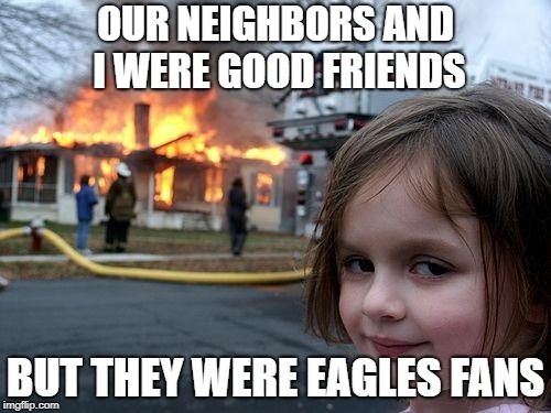 Disaster Girl Meme | OUR NEIGHBORS AND I WERE GOOD FRIENDS BUT THEY WERE EAGLES FANS | image tagged in memes,disaster girl | made w/ Imgflip meme maker