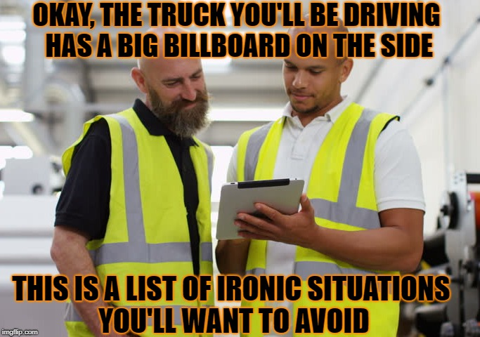 OKAY, THE TRUCK YOU'LL BE DRIVING HAS A BIG BILLBOARD ON THE SIDE THIS IS A LIST OF IRONIC SITUATIONS YOU'LL WANT TO AVOID | made w/ Imgflip meme maker