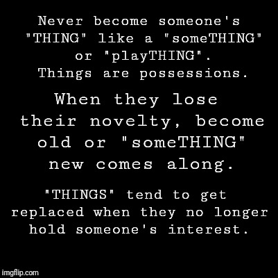 "Blank | Never become someone's ""THING"" like a ""someTHING"" or ""playTHING"". Things are possessions. ""THINGS"" tend to get replaced when they no longer  