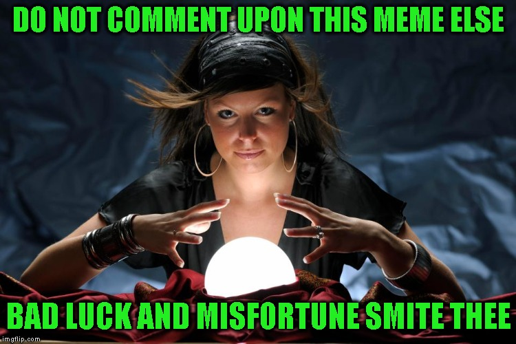 I Told You Not To Do It | DO NOT COMMENT UPON THIS MEME ELSE BAD LUCK AND MISFORTUNE SMITE THEE | image tagged in fortune,fortune teller,predictions,fake,warning,gypsy | made w/ Imgflip meme maker
