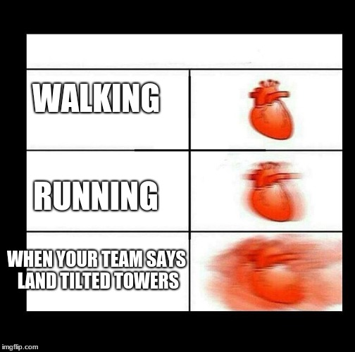 heart beating faster | WALKING RUNNING WHEN YOUR TEAM SAYS LAND TILTED TOWERS | image tagged in heart beating faster | made w/ Imgflip meme maker