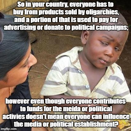 Third World Skeptical Kid Meme | So in your country, everyone has to buy from products sold by oligarchies, and a portion of that is used to pay for advertising or donate to | image tagged in memes,third world skeptical kid | made w/ Imgflip meme maker