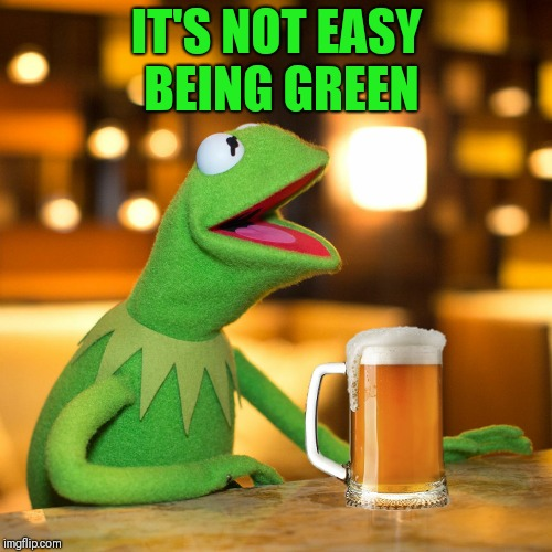 IT'S NOT EASY BEING GREEN | made w/ Imgflip meme maker