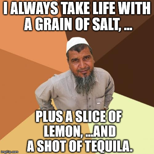 Ordinary Muslim Man Meme | I ALWAYS TAKE LIFE WITH A GRAIN OF SALT, ... PLUS A SLICE OF LEMON, ...AND A SHOT OF TEQUILA. | image tagged in memes,ordinary muslim man | made w/ Imgflip meme maker