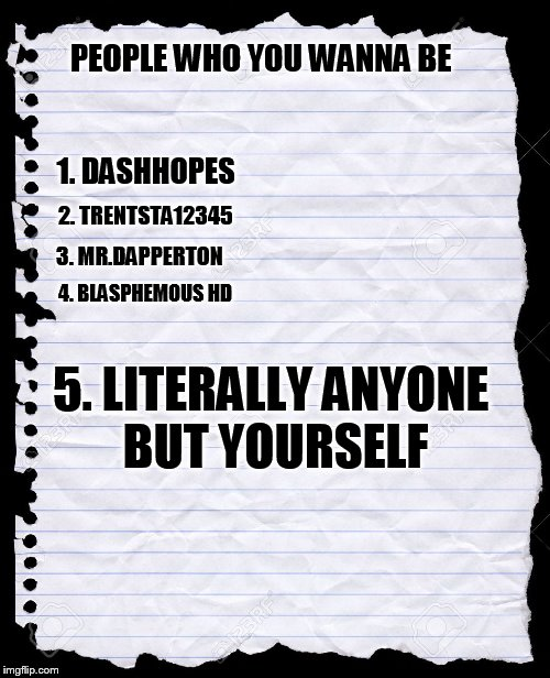 truth is a sacred thing | PEOPLE WHO YOU WANNA BE 1. DASHHOPES 2. TRENTSTA12345 3. MR.DAPPERTON 4. BLASPHEMOUS HD 5. LITERALLY ANYONE BUT YOURSELF | image tagged in blank paper | made w/ Imgflip meme maker