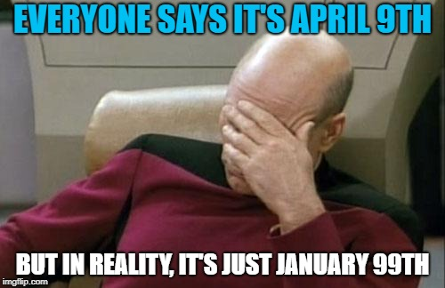 Captain Picard Facepalm Meme | EVERYONE SAYS IT'S APRIL 9TH BUT IN REALITY, IT'S JUST JANUARY 99TH | image tagged in memes,captain picard facepalm | made w/ Imgflip meme maker