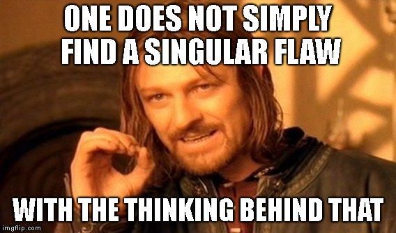 One Does Not Simply Meme | ONE DOES NOT SIMPLY FIND A SINGULAR FLAW WITH THE THINKING BEHIND THAT | image tagged in memes,one does not simply | made w/ Imgflip meme maker