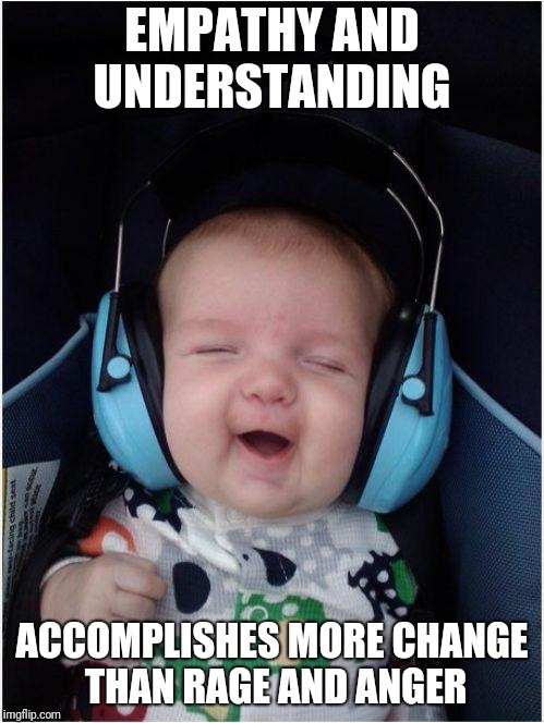No One Ever Sees Themselves As The Bad Guy | EMPATHY AND UNDERSTANDING ACCOMPLISHES MORE CHANGE THAN RAGE AND ANGER | image tagged in memes,jammin baby | made w/ Imgflip meme maker