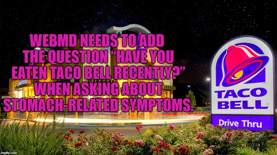 "tacobell | WEBMD NEEDS TO ADD THE QUESTION ""HAVE YOU EATEN TACO BELL RECENTLY?"" WHEN ASKING ABOUT STOMACH-RELATED SYMPTOMS. 