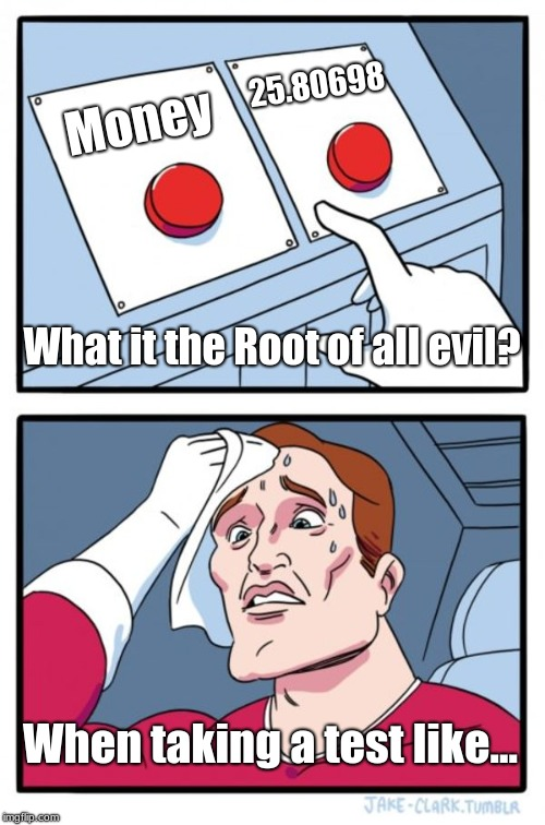 Two Buttons Meme | Money 25.80698 What it the Root of all evil? When taking a test like... | image tagged in memes,two buttons | made w/ Imgflip meme maker