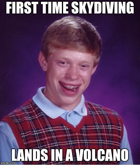 Bad Luck Brian Meme | FIRST TIME SKYDIVING LANDS IN A VOLCANO | image tagged in memes,bad luck brian | made w/ Imgflip meme maker