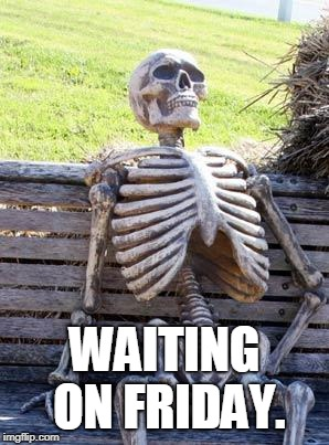 Waiting Skeleton Meme | WAITING ON FRIDAY. | image tagged in memes,waiting skeleton | made w/ Imgflip meme maker