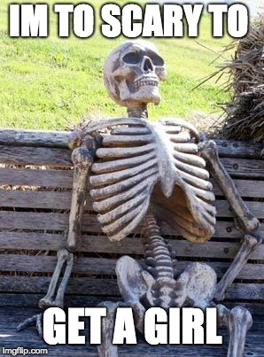Waiting Skeleton Meme | IM TO SCARY TO GET A GIRL | image tagged in memes,waiting skeleton | made w/ Imgflip meme maker
