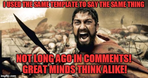 Sparta Leonidas Meme | I USED THE SAME TEMPLATE TO SAY THE SAME THING NOT LONG AGO IN COMMENTS! GREAT MINDS THINK ALIKE! | image tagged in memes,sparta leonidas | made w/ Imgflip meme maker