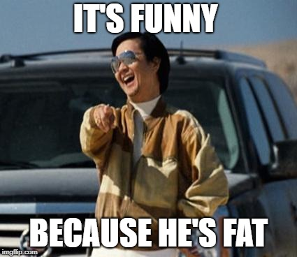 IT'S FUNNY BECAUSE HE'S FAT | made w/ Imgflip meme maker