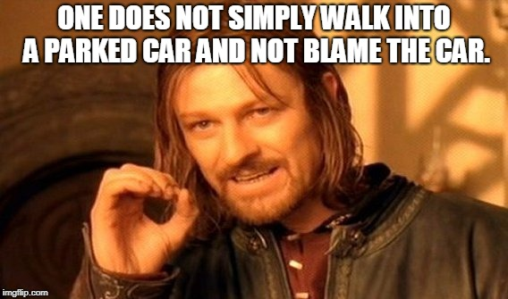 One Does Not Simply Meme | ONE DOES NOT SIMPLY WALK INTO A PARKED CAR AND NOT BLAME THE CAR. | image tagged in memes,one does not simply | made w/ Imgflip meme maker