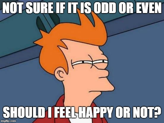 Futurama Fry Meme | NOT SURE IF IT IS ODD OR EVEN SHOULD I FEEL HAPPY OR NOT? | image tagged in memes,futurama fry | made w/ Imgflip meme maker