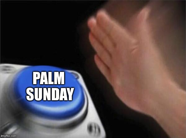 Blank Nut Button Meme | PALM SUNDAY | image tagged in memes,blank nut button | made w/ Imgflip meme maker