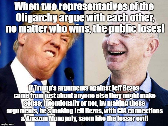 When two representatives of the Oligarchy argue with each other, no matter who wins, the public loses! If Trump's arguments against Jeff Bez | image tagged in trump jeff bezos | made w/ Imgflip meme maker