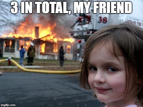 Disaster Girl Meme | 3 IN TOTAL, MY FRIEND | image tagged in memes,disaster girl | made w/ Imgflip meme maker