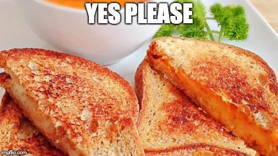 YES PLEASE | image tagged in grilled cheese,national grilled cheese day | made w/ Imgflip meme maker