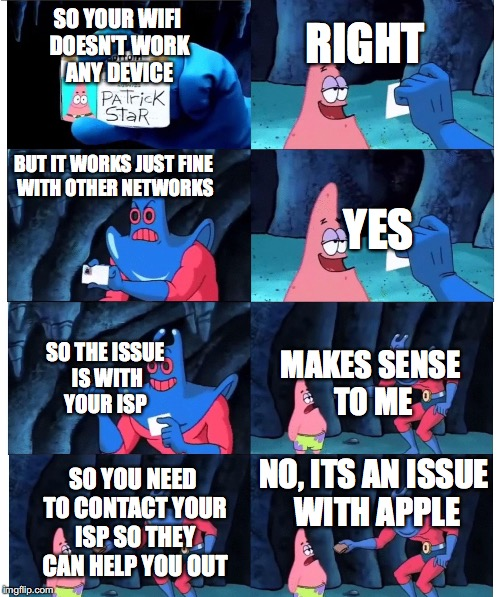 patrick not my wallet | SO YOUR WIFI DOESN'T WORK ANY DEVICE BUT IT WORKS JUST FINE WITH OTHER NETWORKS RIGHT YES SO THE ISSUE IS WITH YOUR ISP MAKES SENSE TO ME SO | image tagged in patrick not my wallet | made w/ Imgflip meme maker