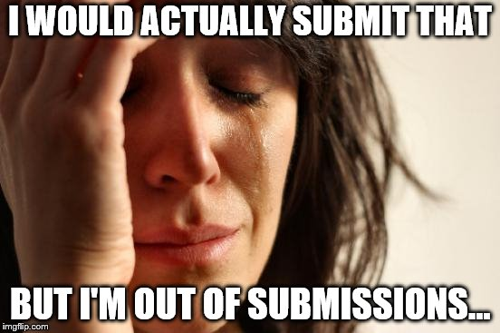 First World Problems Meme | I WOULD ACTUALLY SUBMIT THAT BUT I'M OUT OF SUBMISSIONS... | image tagged in memes,first world problems | made w/ Imgflip meme maker
