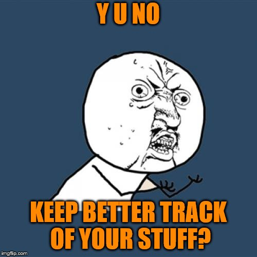 Y U No Meme | Y U NO KEEP BETTER TRACK OF YOUR STUFF? | image tagged in memes,y u no | made w/ Imgflip meme maker