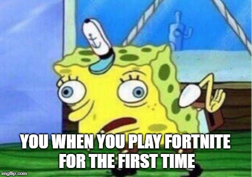 Mocking Spongebob Meme | YOU WHEN YOU PLAY FORTNITE FOR THE FIRST TIME | image tagged in memes,mocking spongebob | made w/ Imgflip meme maker