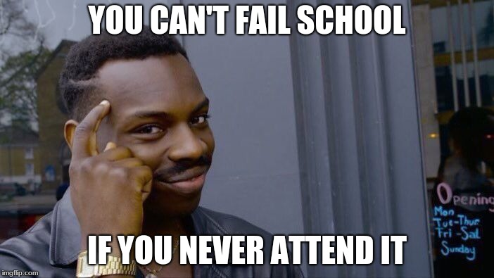 How school works | YOU CAN'T FAIL SCHOOL IF YOU NEVER ATTEND IT | image tagged in memes,roll safe think about it,school,highschool,fail,college | made w/ Imgflip meme maker