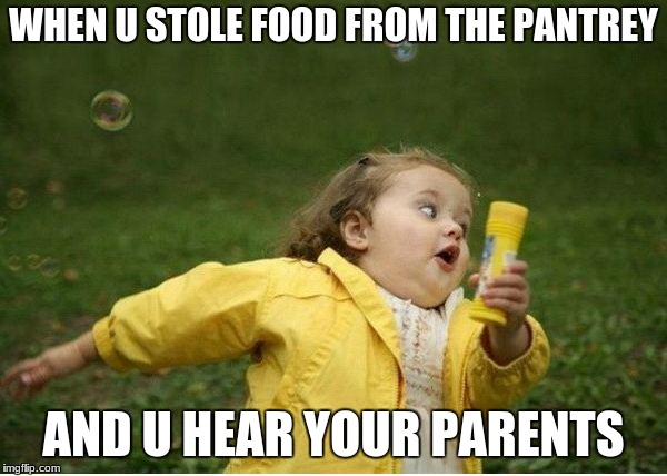 when u store food from the pantrey and u hear your parents | WHEN U STOLE FOOD FROM THE PANTREY AND U HEAR YOUR PARENTS | image tagged in memes,chubby bubbles girl,food | made w/ Imgflip meme maker