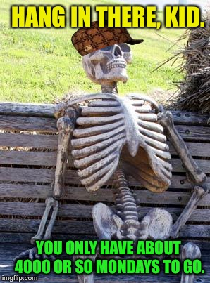 Waiting Skeleton Meme | HANG IN THERE, KID. YOU ONLY HAVE ABOUT 4000 OR SO MONDAYS TO GO. | image tagged in memes,waiting skeleton,scumbag | made w/ Imgflip meme maker