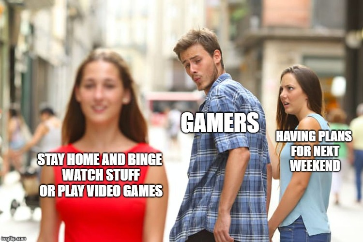 lazy weekend  | STAY HOME AND BINGE WATCH STUFF OR PLAY VIDEO GAMES GAMERS HAVING PLANS FOR NEXT WEEKEND | image tagged in memes,distracted boyfriend | made w/ Imgflip meme maker