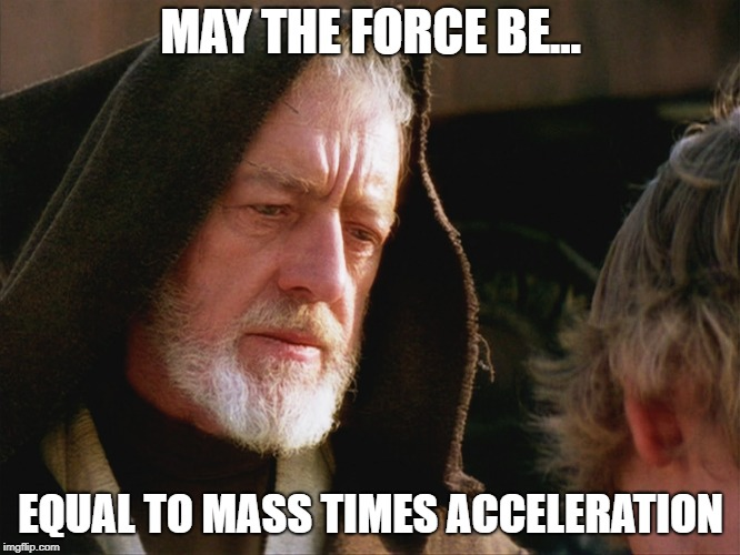 obiwan kenobi may the force be with you | MAY THE FORCE BE... EQUAL TO MASS TIMES ACCELERATION | image tagged in obiwan kenobi may the force be with you | made w/ Imgflip meme maker