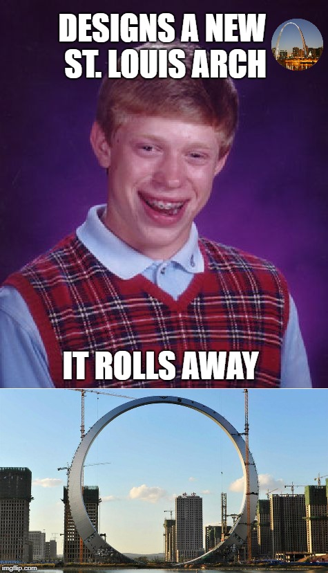 Brian The Architect  | DESIGNS A NEW ST. LOUIS ARCH IT ROLLS AWAY | image tagged in funny memes,bad luck brian,stlouis,china,china rip-off | made w/ Imgflip meme maker