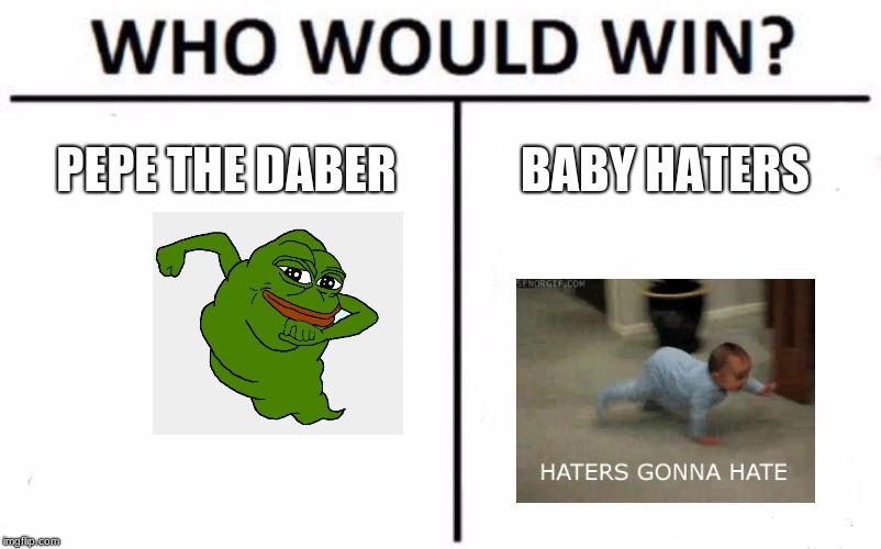 Who Would Win? Meme | PEPE THE DABER BABY HATERS | image tagged in memes,who would win | made w/ Imgflip meme maker