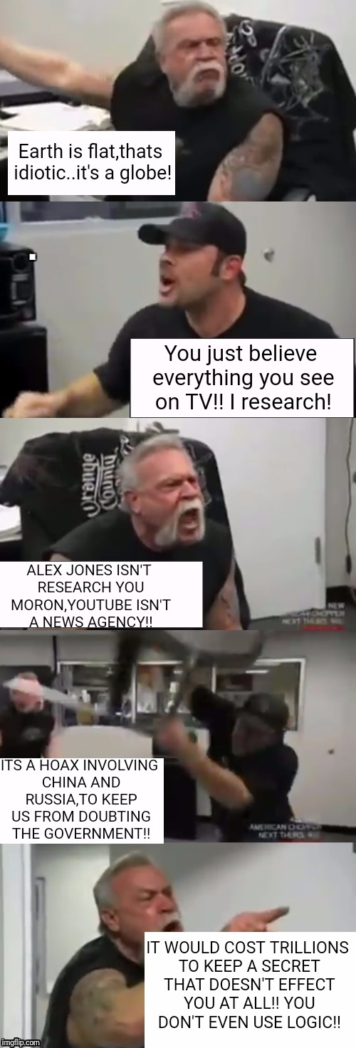 When Flat Earthers refuse to accept facts | Earth is flat,thats idiotic..it's a globe! You just believe everything you see on TV!! I research! ALEX JONES ISN'T RESEARCH YOU MORON,YOUTU | image tagged in orange county choppers fight,hilarious,funny,memes | made w/ Imgflip meme maker